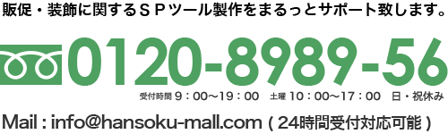 販促・装飾に関するSPツール製作まるっとサポート致します。フリーダイヤル:0120-8989-56。メールアドレス:info@hansoku-mall.com
